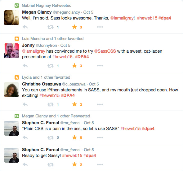 "Twitter feedback: from Megan Clancy (@meganclancy) ""Well, I'm sold. Sass looks awesome. Thanks, @iamaligray! #heweb""; from Jonny (@Jonnytron) "" @iamaligray has convinced me to try @SassCSS with a sweet, cat-laden presentation at #heweb15""; from Christine Osazuwa (@c_osazuwa) ""You can use if/then statements in Sass, and my mouth just dropped open. How exciting! #heweb15""; from Stephen C. Fornal (@mr_fornal) ""Plain CSS is a pain in the ass, so let's use Sass #heweb15"" ""Ready to get sassy! #heweb15"""
